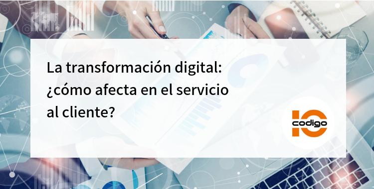 Cómo afecta el servicio al cliente la transformación digital