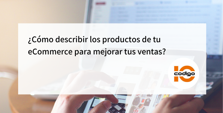 Te enseñamos a cómo hacer las descripciones de los productos para mejorar ventas